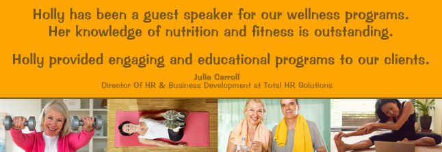 """Holly has been a guest speaker for our wellness programs. Her knowledge of nutrition and fitness is outstanding . Holly provided engaging and educational programs to our clients. "" Julie Carroll Director Of HR & Business Development at Total HR Solutions"