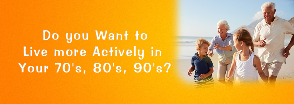 Do you want to live more actively in your 70's, 80's and 90's?
